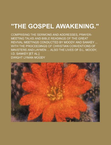 """The Gospel Awakening.""; Comprising the Sermons and Addresses, Prayer-Meeting Talks and Bible Readings of the Great Revival Meetings Conducted by ... Ministers and Laymen Also the Lives of D.l. (0217422276) by Moody, Dwight Lyman"