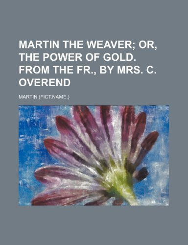 9780217428538: Martin the weaver;  or, The power of gold. From the Fr., by mrs. C. Overend