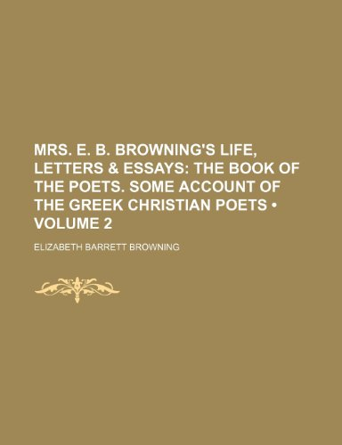 Mrs. E. B. Browning's Life, Letters & Essays (Volume 2); The Book of the Poets. Some Account of the Greek Christian Poets (0217429394) by Elizabeth Barrett Browning