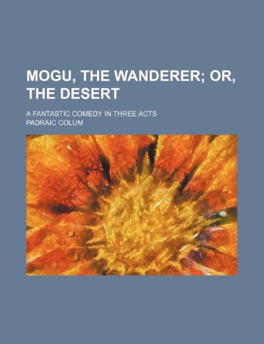 9780217434775: Mogu, the Wanderer; Or, the Desert. a Fantastic Comedy in Three Acts