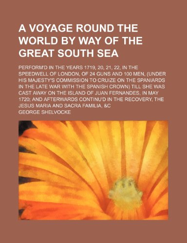 9780217435512: A Voyage Round the World by Way of the Great South Sea; Perform'd in the Years 1719, 20, 21, 22, in the Speedwell of London, of 24 Guns and 100 Men. the Late War With the Spanish Crown Till Sh