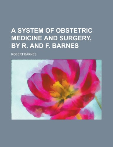 A system of obstetric medicine and surgery, by R. and F. Barnes (0217435920) by Barnes, Robert