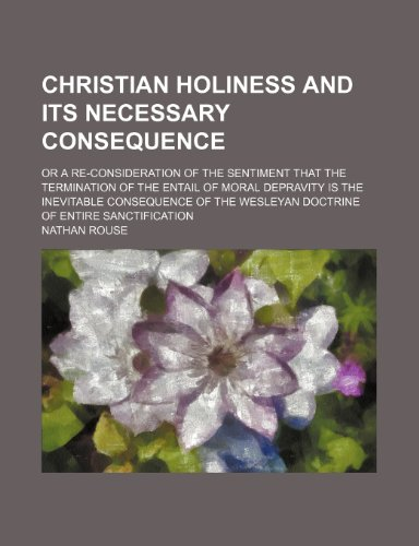 9780217456685: Christian holiness and its necessary consequence; or a re-consideration of the sentiment that the termination of the entail of moral depravity is the ... Wesleyan doctrine of entire sanctification