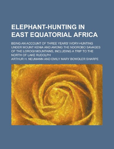9780217467315: Elephant-Hunting in East Equatorial Africa; Being an Account of Three Years' Ivory-Hunting Under Mount Kenia and Among the Ndorobo Savages of the Loro