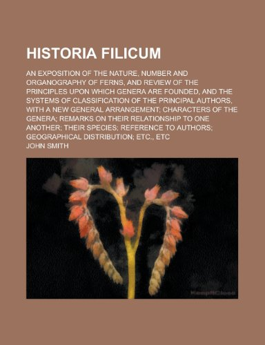 9780217485340: Historia filicum; an exposition of the nature, number and organography of ferns, and review of the principles upon which genera are founded, and the ... authors, with a new general arrangement;