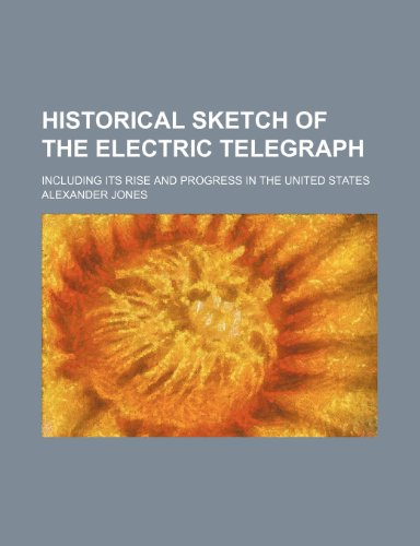 Historical Sketch of the Electric Telegraph; Including Its Rise and Progress in the United States (0217486045) by Alexander Jones