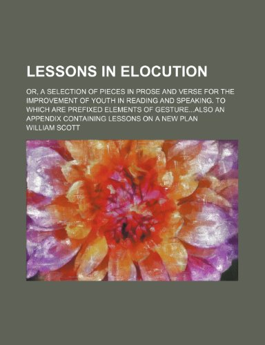 9780217498371: Lessons in elocution; or, a selection of pieces in prose and verse for the improvement of youth in reading and speaking. To which are prefixed ... an appendix containing lessons on a new plan