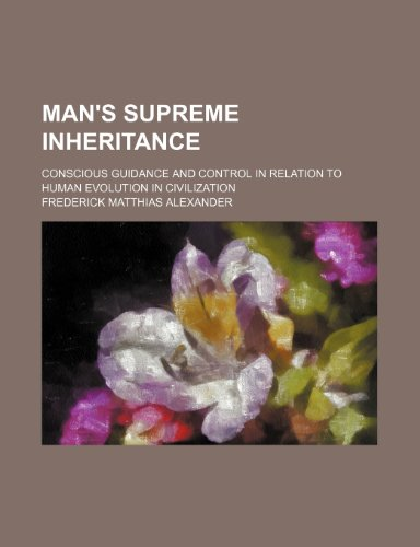 9780217506328: Man's Supreme Inheritance; Conscious Guidance and Control in Relation to Human Evolution in Civilization