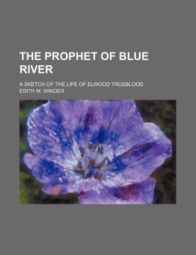 9780217507240: The prophet of Blue River; a sketch of the life of Elwood Trueblood