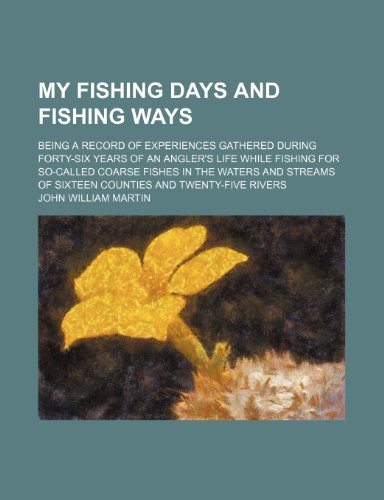 9780217514385: My Fishing Days and Fishing Ways; Being a Record of Experiences Gathered During Forty-Six Years of an Angler's Life While Fishing for So-Called Coarse of Sixteen Counties and Twenty-Five Rivers