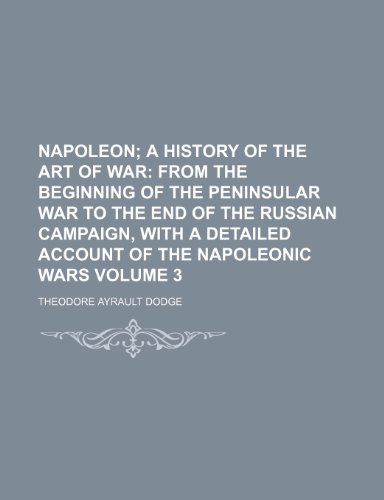 Napoleon Volume 3; a History of the Art of War From the beginning of the Peninsular war to the end of the Russian campaign, with a detailed account of the Napoleonic wars (021751572X) by Theodore Ayrault Dodge