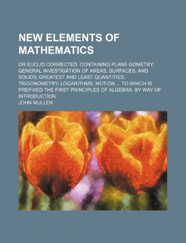 New Elements of Mathematics; Or Euclid Corrected. Containing Plane Gometry General Investigation of Areas, Surfaces, and Solids Greatest and Least ... the First Principles of Algebra, by Way of In (0217516963) by Muller, John