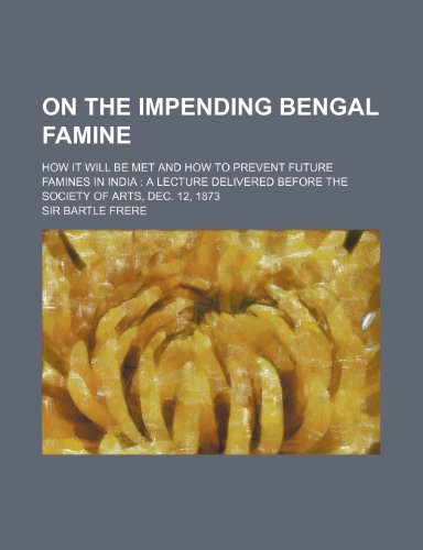 9780217523035: On the Impending Bengal Famine; How It Will Be Met and How to Prevent Future Famines in India a Lecture Delivered Before the Society of Arts, Dec. 12,