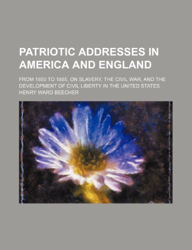 9780217527095: Patriotic addresses in America and England; from 1850 to 1885, on slavery, the Civil War, and the development of civil liberty in the United States