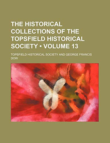 9780217548168: The Historical Collections of the Topsfield Historical Society (Volume 13)