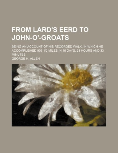9780217575577: From Lard's Eerd to John-o'-Groats; being an account of his recorded walk, in which he accomplished 908 1|2 miles in 16 days, 21 hours and 33 minutes