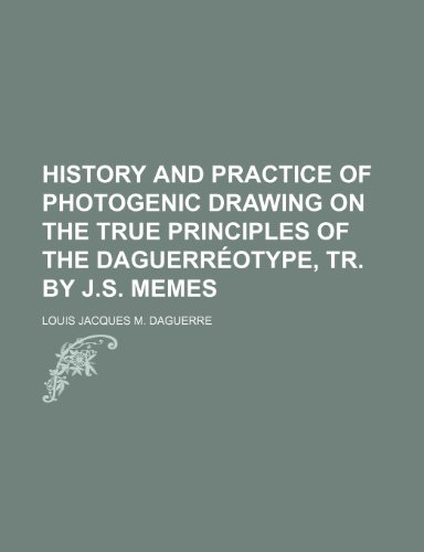 9780217584555: History and Practice of Photogenic Drawing on the True Principles of the Daguerreotype, Tr. by J.S. Memes