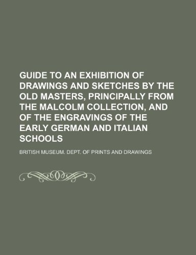 9780217585224: Guide to an Exhibition of Drawings and Sketches by the Old Masters, Principally From the Malcolm Collection, and of the Engravings of the Early German and Italian Schools