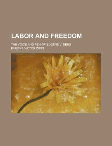 9780217589895: Labor and freedom; the voice and pen of Eugene V. Debs