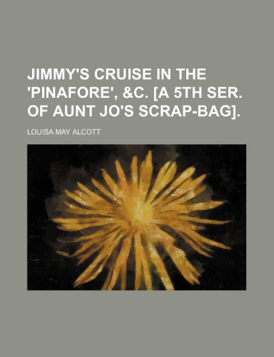 Jimmy's cruise in the 'Pinafore', &c. [a 5th ser. of Aunt Jo's scrap-bag] (9780217597357) by Alcott, Louisa May