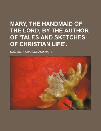 9780217615068: Mary, the Handmaid of the Lord, by the Author of 'Tales and Sketches of Christian Life'