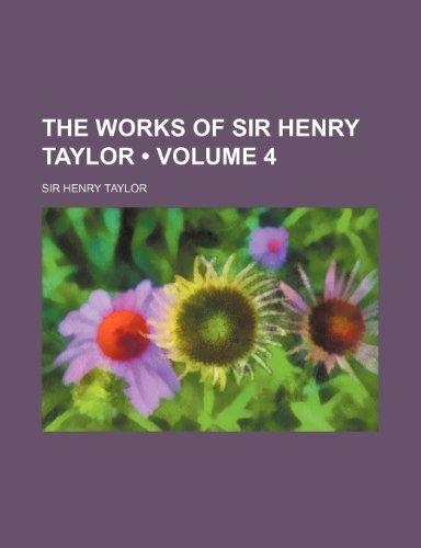 9780217616898: The Works of Sir Henry Taylor (Volume 4)