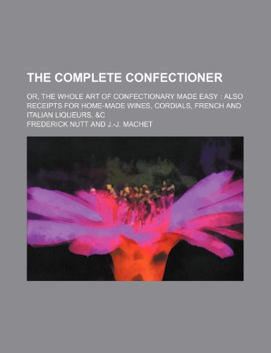 9780217623599: The Complete Confectioner; Or, the Whole Art of Confectionary Made Easy Also Receipts for Home-Made Wines, Cordials, French and Italian Liqueurs, &C