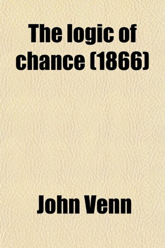 9780217629805: The Logic of Chance; An Essay on the Foundations and Province of the Theory of Probability, with Especial Reference to Its Application to Moral