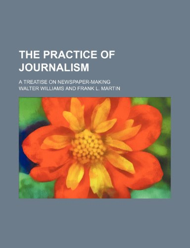 The Practice of Journalism; A Treatise on Newspaper-Making (0217631754) by Williams, Walter