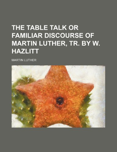 9780217641623: The table talk or familiar discourse of Martin Luther, tr. by W. Hazlitt
