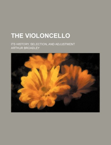 The Violoncello; Its History, Selection, and Adjustment (0217644589) by Broadley, Arthur