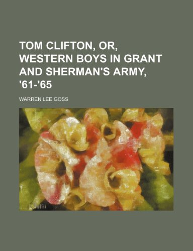 Tom Clifton, Or, Western Boys in Grant and Sherman's Army, '61-'65 (0217646042) by Goss, Warren Lee