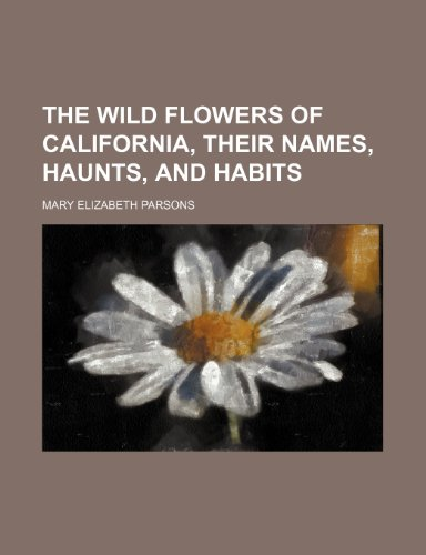 9780217646901: The Wild Flowers of California, Their Names, Haunts, and Habits