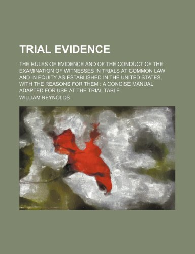 Trial Evidence; The Rules of Evidence and of the Conduct of the Examination of Witnesses in Trials at Common Law and in Equity as Established in the ... Manual Adapted for Use at the Trial Table (9780217649919) by William Reynolds