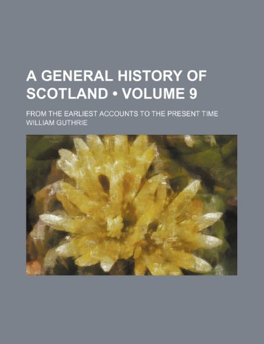 A General History of Scotland (Volume 9); From the Earliest Accounts to the Present Time (0217665950) by William Guthrie