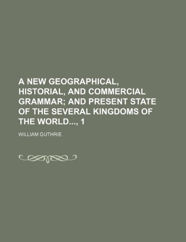 A New Geographical, Historial, and Commercial Grammar; And Present State of the Several Kingdoms of the World, 1 (9780217673532) by William Guthrie
