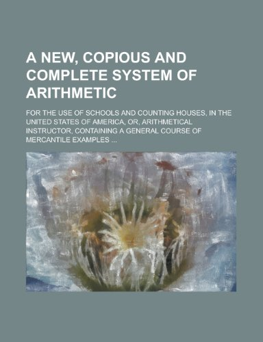 9780217706391: A new, copious and complete system of arithmetic; for the use of schools and counting houses, in the United States of America, or, Arithmetical ... a general course of mercantile examples ...