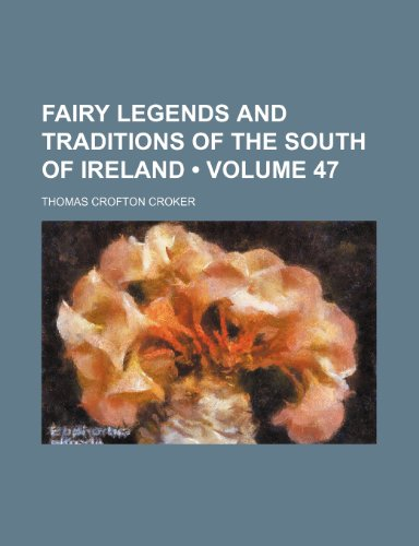 Fairy Legends and Traditions of the South of Ireland (Volume 47) (9780217717953) by Thomas Crofton Croker