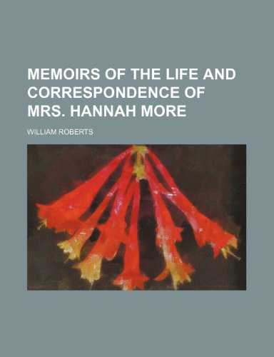 Memoirs of the Life and Correspondence of Mrs. Hannah More (Volume 1) (0217731279) by Roberts, William