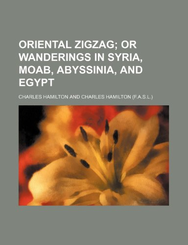 Oriental Zigzag; Or Wanderings in Syria, Moab, Abyssinia, and Egypt (9780217738149) by Hamilton, Charles