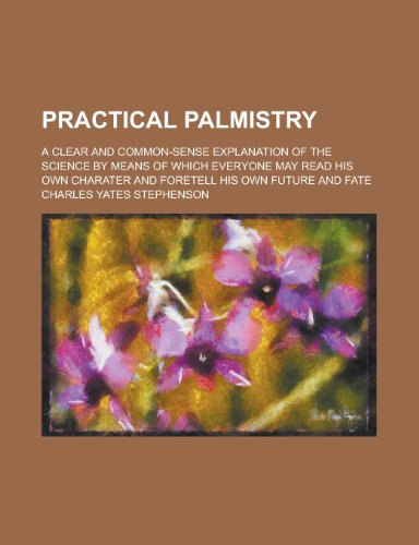 9780217740081: Practical palmistry; a clear and common-sense explanation of the science by means of which everyone may read his own charater and foretell his own future and fate