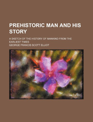 9780217741132: Prehistoric man and his story; a sketch of the history of mankind from the earliest times