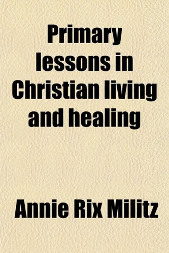 9780217741996: Primary Lessons in Christian Living and Healing; A Text-Book of Healing by the Power of Truth as Taught and Demonstrated by the Master Lord Jesus Christ