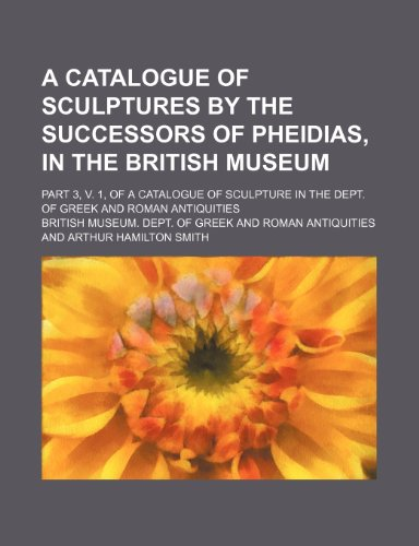 9780217748957: A Catalogue of Sculptures by the Successors of Pheidias, in the British Museum; Part 3, V. 1, of a Catalogue of Sculpture in the Dept. of Greek and Roman Antiquities