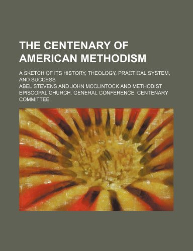 9780217750578: The Centenary of American Methodism; A Sketch of Its History, Theology, Practical System, and Success