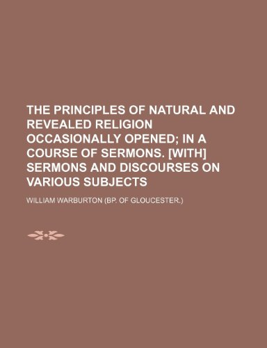 9780217767699: The principles of natural and revealed religion occasionally opened; in a course of sermons. [With] Sermons and discourses on various subjects