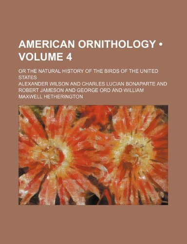 American Ornithology (Volume 4); Or the Natural History of the Birds of the United States (0217772811) by Wilson, Alexander