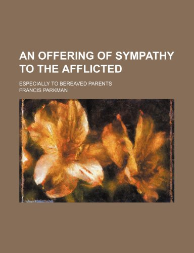 An Offering of Sympathy to the Afflicted; Especially to Bereaved Parents (9780217774789) by Francis Parkman