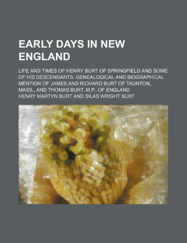 9780217778695: Early Days in New England; Life and Times of Henry Burt of Springfield and Some of His Descendants. Genealogical and Biographical Mention of James and ... Mass., and Thomas Burt, M.p., of England