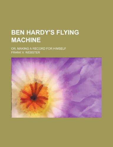9780217787734: Ben Hardy's Flying Machine; Or, Making a Record for Himself